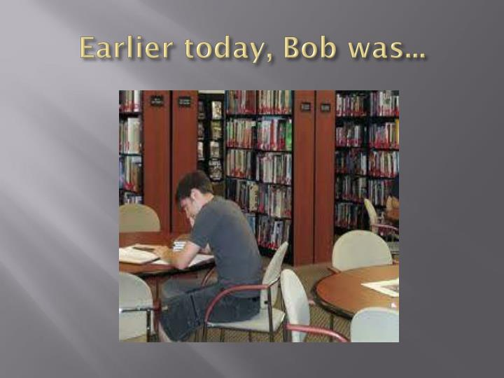 Earlier today, Bob was...