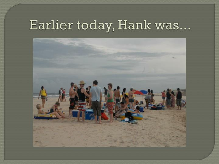 Earlier today, Hank was...