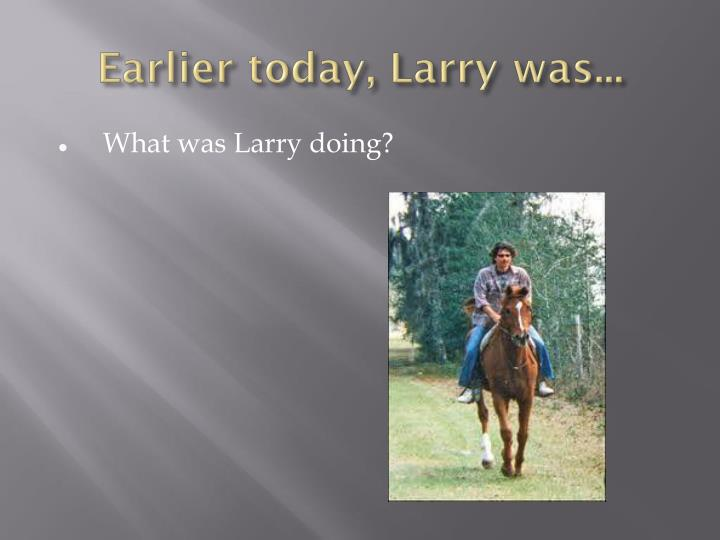 Earlier today, Larry was...