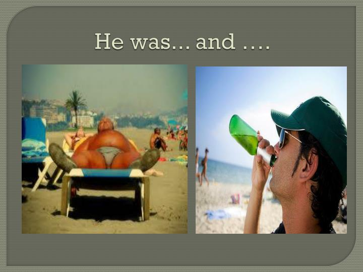 He was... and ….