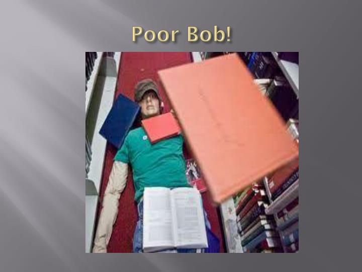 Poor Bob!