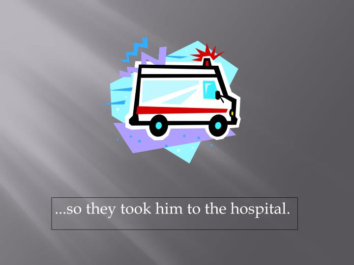 ...so they took him to the hospital.