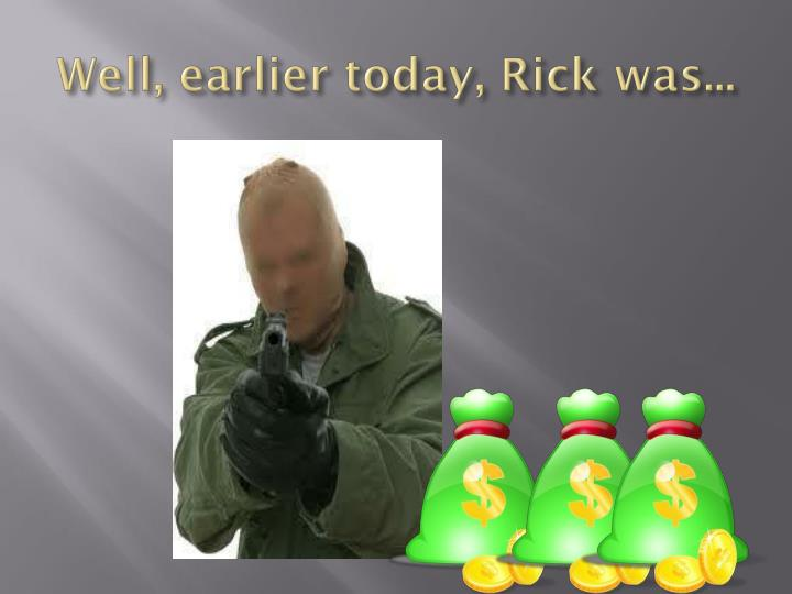 Well, earlier today, Rick was...