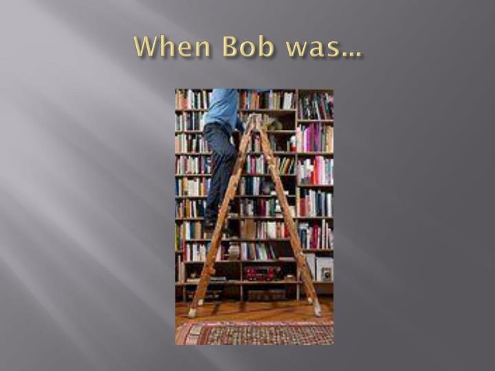 When Bob was...