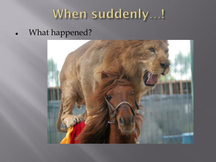 When suddenly…!