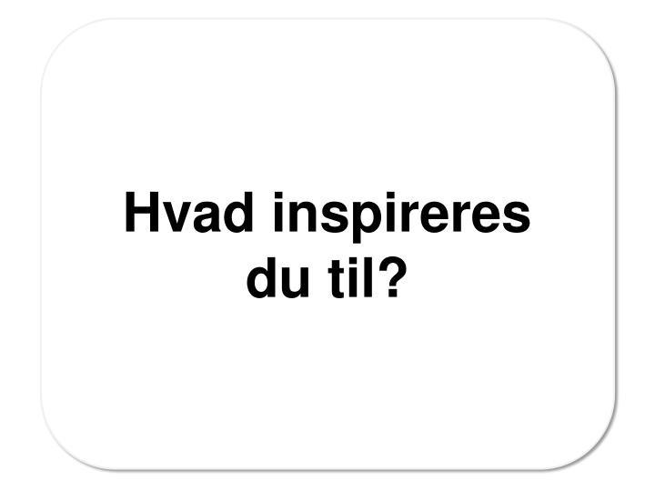 Hvad inspireres du til?