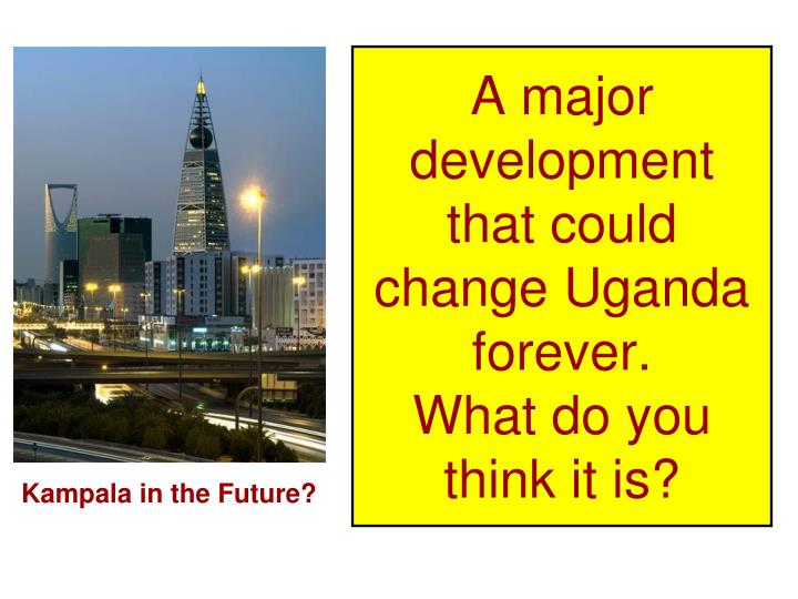 A major development that could change Uganda forever.