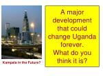 a major development that could change uganda forever what do you think it is