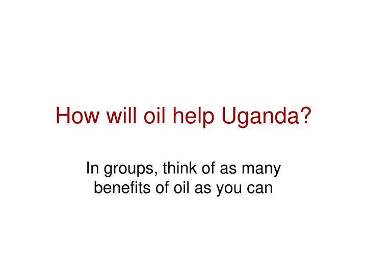 How will oil help Uganda?