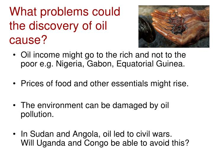 What problems could the discovery of oil cause?