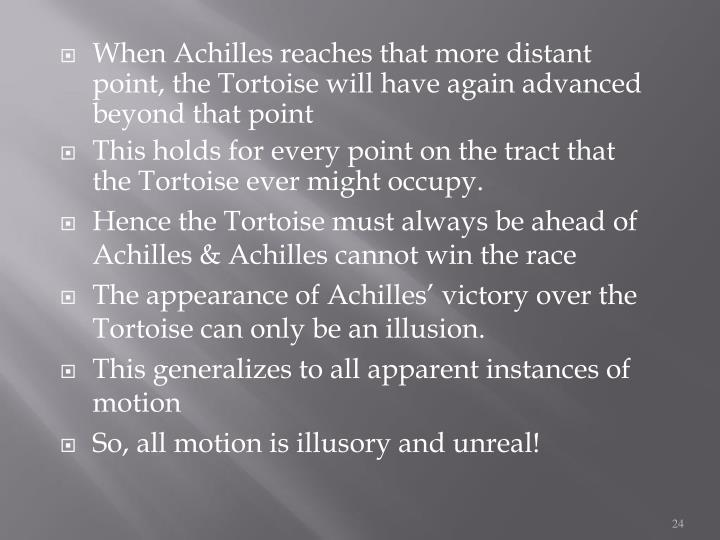 When Achilles reaches that more distant point, the Tortoise will have again advanced beyond that point