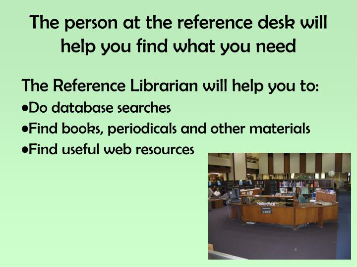 The person at the reference desk will help you find what you need