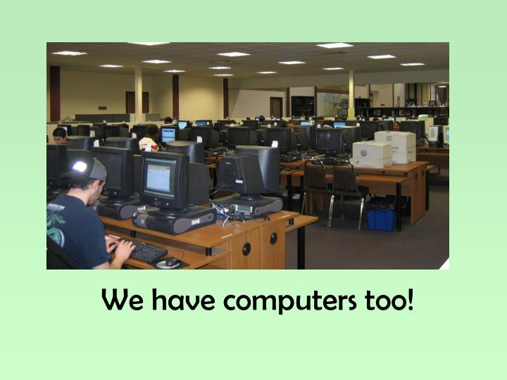 We have computers too!