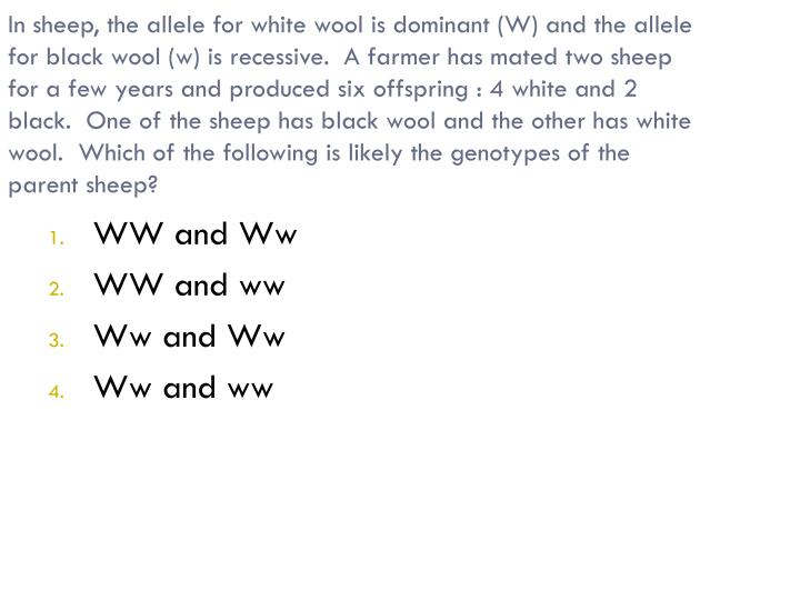 In sheep, the allele for white wool is dominant (W) and the allele for black wool (w) is recessive.  A farmer has mated two sheep for a few years and produced six offspring : 4 white and 2 black.  One of the sheep has black wool and the other has white wool.  Which of the following is likely the genotypes of the parent sheep?
