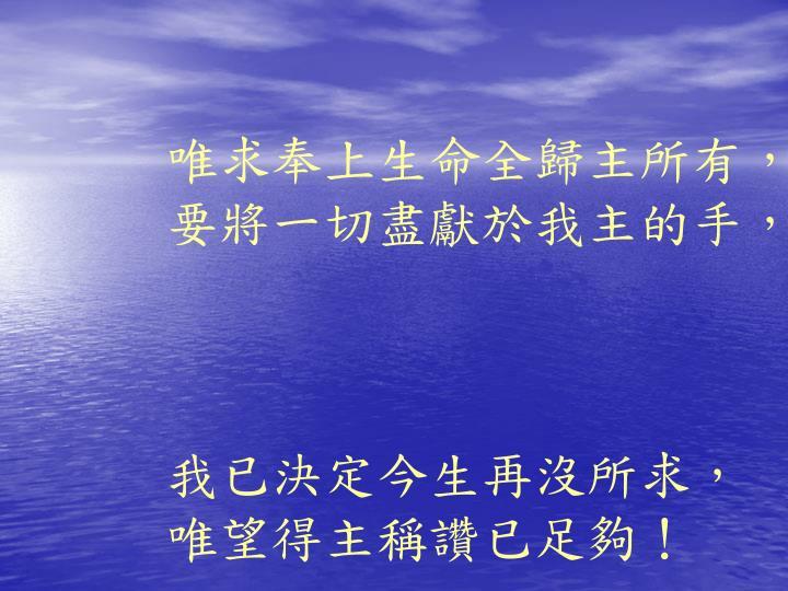 唯求奉上生命全歸主所有,要將一切盡獻於我主的手,