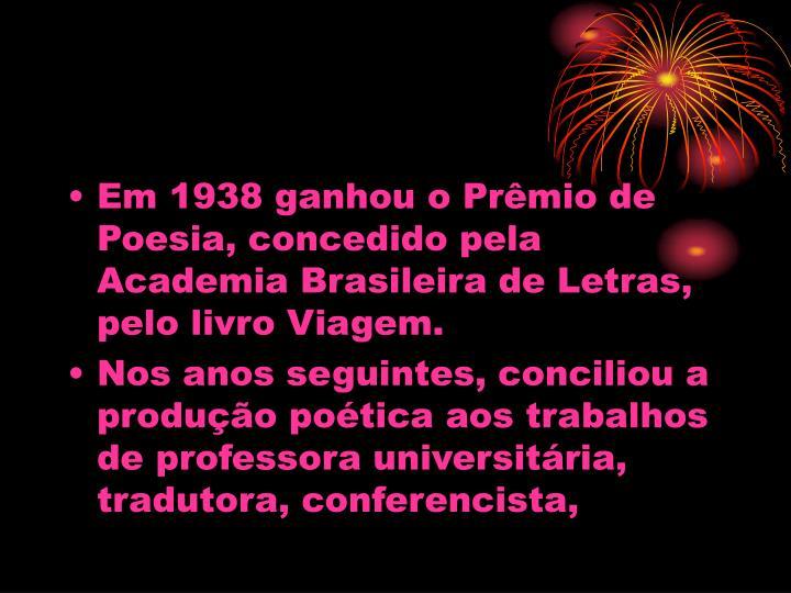 Em 1938 ganhou o Prmio de Poesia, concedido pela Academia Brasileira de Letras, pelo livro Viagem.