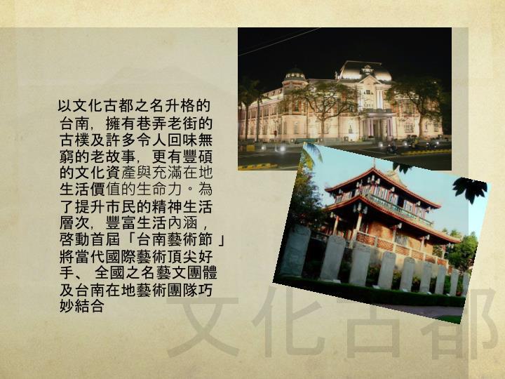 以文化古都之名升格的台南,擁有巷弄老街的古樸及許多令人回味無窮的老故事,更有豐碩的文化資產與充滿在地生活價值的生命力。為了提升市民的精神生活層次,豐富生活內涵,啓動首屆「台南藝術節 」