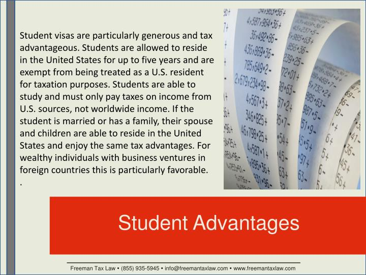 Student visas are particularly generous and tax advantageous. Students are allowed to reside in the United States for up to five years and are exempt from being treated as a U.S. resident for taxation purposes. Students are able to study and must only pay taxes on income from U.S. sources, not worldwide income. If the student is married or has a family, their spouse and children are able to reside in the United States and enjoy the same tax advantages. For wealthy individuals with business ventures in foreign countries this is particularly favorable.