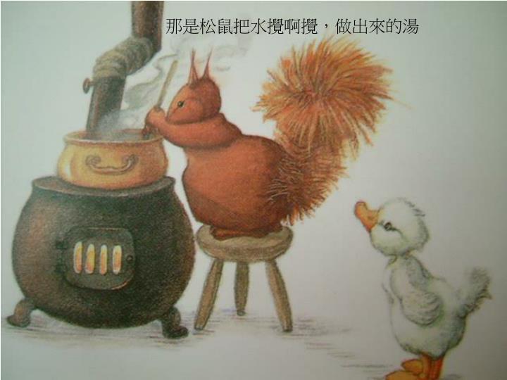 那是松鼠把水攪啊攪,做出來的湯