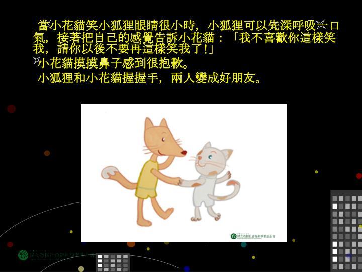 當小花貓笑小狐狸眼睛很小時,小狐狸可以先深呼吸一口氣,接著把自己的感覺告訴小花貓:「我不喜歡你這樣笑我,請你以後不要再這樣笑我了