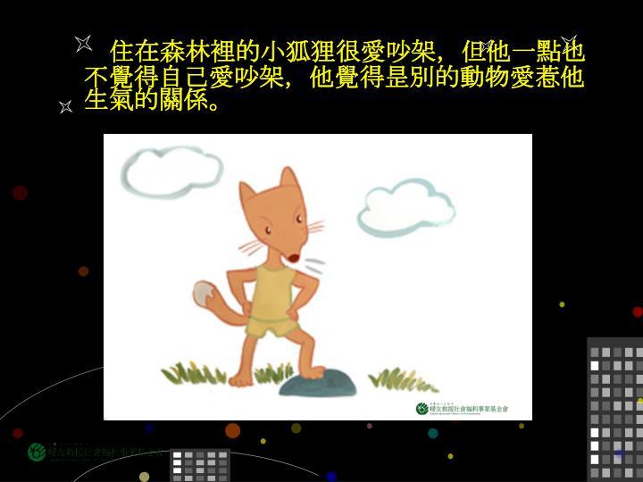 住在森林裡的小狐狸很愛吵架,但他一點也不覺得自己愛吵架,他覺得昰別的動物愛惹他生氣的關係。
