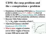 cdm the cusp problem and the conspiration problem