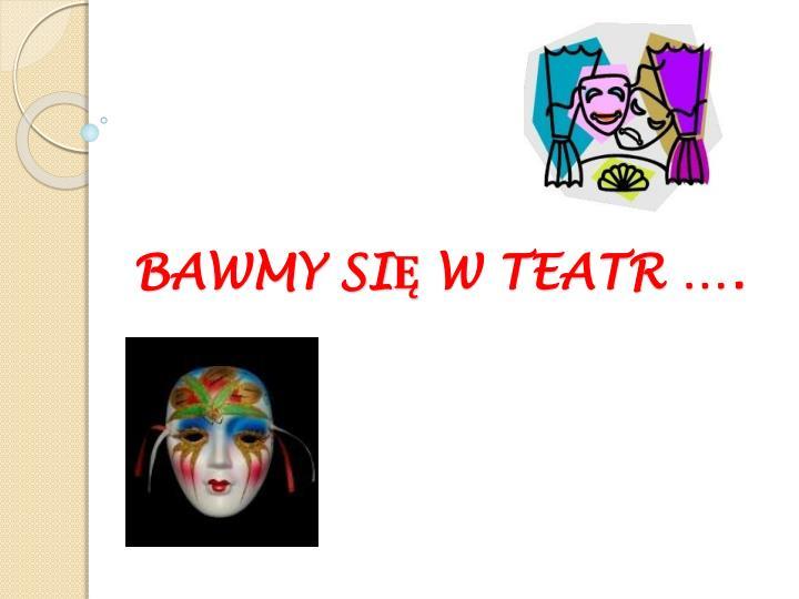 BAWMY SIĘ W TEATR ….