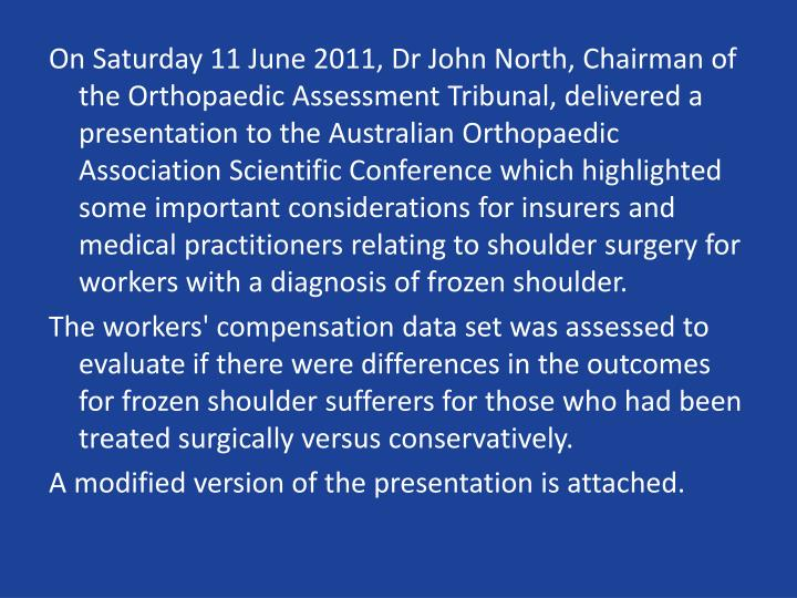 On Saturday 11 June 2011, Dr John North, Chairman of the Orthopaedic Assessment Tribunal, delivered a presentation to the Australian Orthopaedic Association Scientific Conference which highlighted some important considerations for insurers and medical practitioners relating to shoulder surgery for workers with a diagnosis of frozen shoulder.