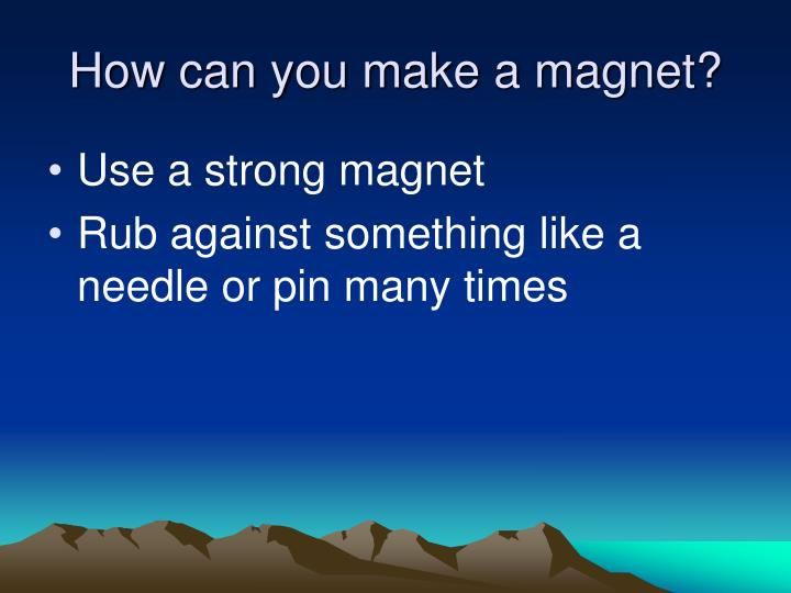How can you make a magnet?