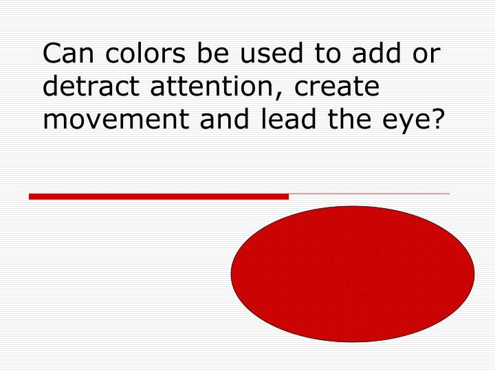 Can colors be used to add or detract attention, create movement and lead the eye?