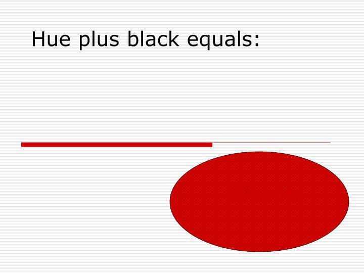 Hue plus black equals:
