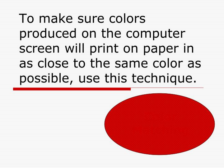 To make sure colors produced on the computer screen will print on paper in as close to the same color as possible, use this technique.