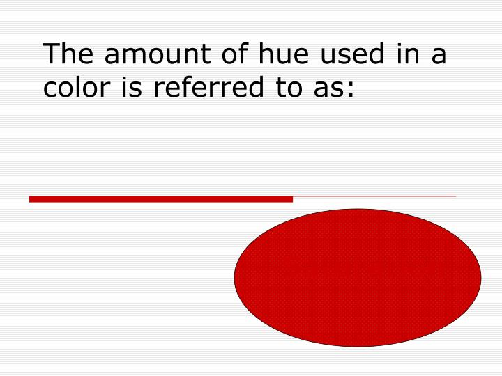 The amount of hue used in a color is referred to as:
