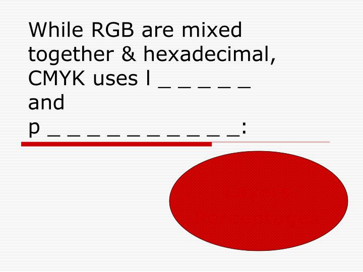 While RGB are mixed together & hexadecimal, CMYK uses l _ _ _ _ _