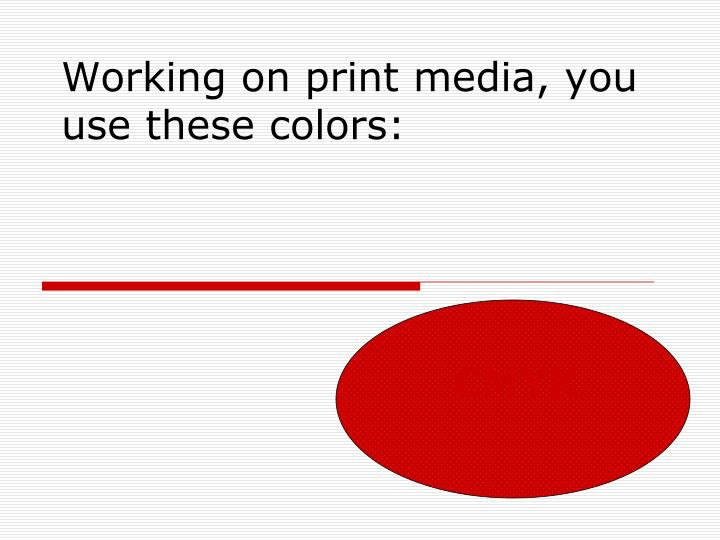 Working on print media, you use these colors: