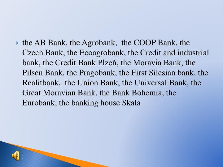 the AB Bank, the Agrobank,  the COOP Bank, the Czech Bank, the Ecoagrobank, the Credit and industrial bank, the Credit Bank Plzeň, the Moravia Bank, the Pilsen Bank, the Pragobank, the First Silesian bank, the Realitbank,  the Union Bank, the Universal Bank, the Great Moravian Bank, the Bank Bohemia, the Eurobank, the banking house Skala