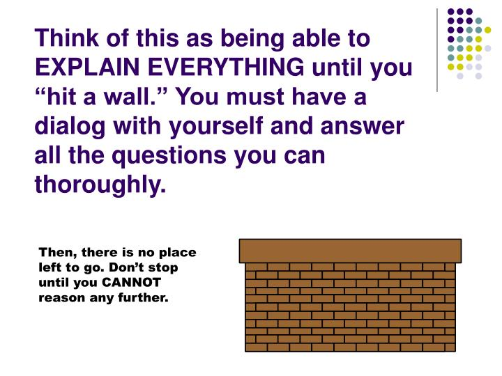 "Think of this as being able to EXPLAIN EVERYTHING until you ""hit a wall."" You must have a dialog with yourself and answer all the questions you can thoroughly."