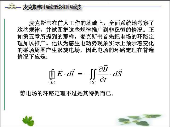 麦克斯韦在前人工作的基础上,全面系统地考察了这些规律,并试图把这些规律推广到非稳恒的情况。正如第五章所提到的那样,麦克斯韦首先把电场的环路定理加以推广。他认为感生电动势现象实际上预示着变化的磁场周围产生涡旋电场,因此电场的环路定理在普遍情况下应是: