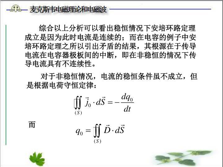 综合以上分析可以看出稳恒情况下安培环路定理成立是因为此时电流是连续的;而在电容的例子中安培环路定理之所以引出矛盾的结果,其根源在于传导电流在电容器极板间的中断,即在非稳恒的情况下传导电流具有不连续性。