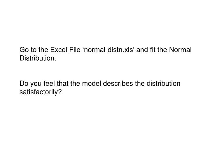 Go to the Excel File 'normal-distn.xls' and fit the Normal Distribution.