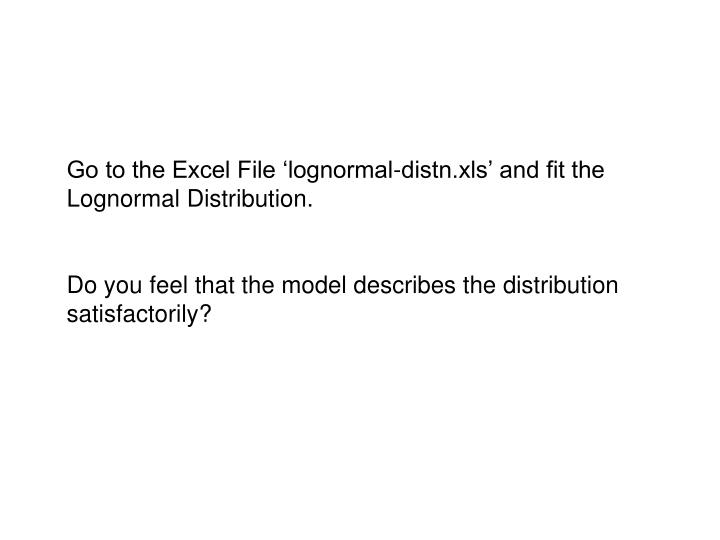 Go to the Excel File 'lognormal-distn.xls' and fit the Lognormal Distribution.