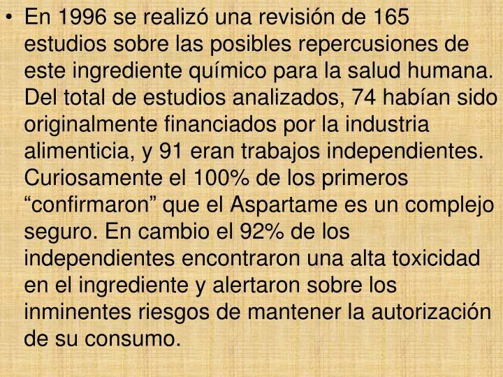 """En 1996 se realizó una revisión de 165 estudios sobre las posibles repercusiones de este ingrediente químico para la salud humana. Del total de estudios analizados, 74 habían sido originalmente financiados por la industria alimenticia, y 91 eran trabajos independientes. Curiosamente el 100% de los primeros """"confirmaron"""" que el Aspartame es un complejo seguro. En cambio el 92% de los independientes encontraron una alta toxicidad en el ingrediente y alertaron sobre los inminentes riesgos de mantener la autorización de su consumo."""