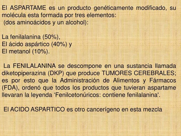 El ASPARTAME es un producto genéticamente modificado, su molécula esta formada por tres elementos: