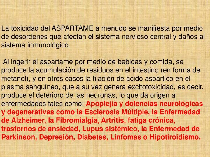 La toxicidad del ASPARTAME a menudo se manifiesta por medio de desordenes que afectan el sistema nervioso central y daños al sistema inmunológico.