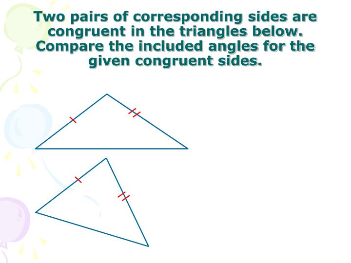 Two pairs of corresponding sides are congruent in the triangles below.  Compare the included angles for the given congruent sides.