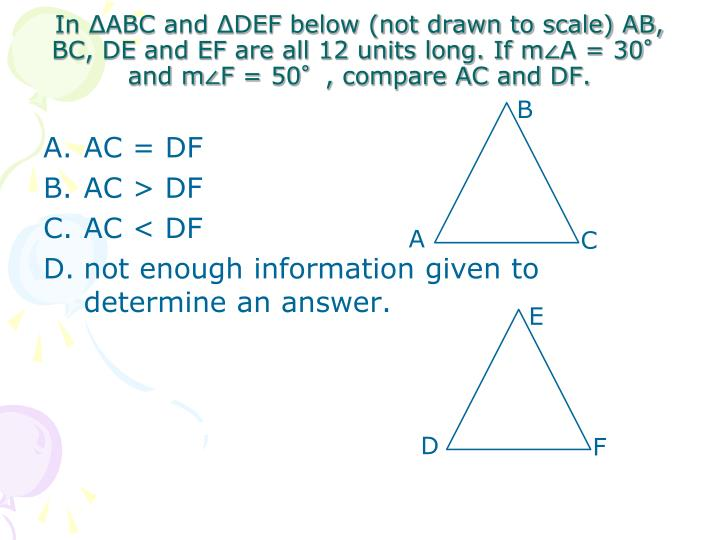 In ΔABC and ΔDEF below (not drawn to scale) AB, BC, DE and EF are all 12 units long. If m∠A = 30° and m∠F = 50°, compare AC and DF.