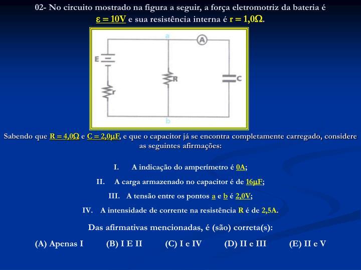 02- No circuito mostrado na figura a seguir, a força eletromotriz da bateria é