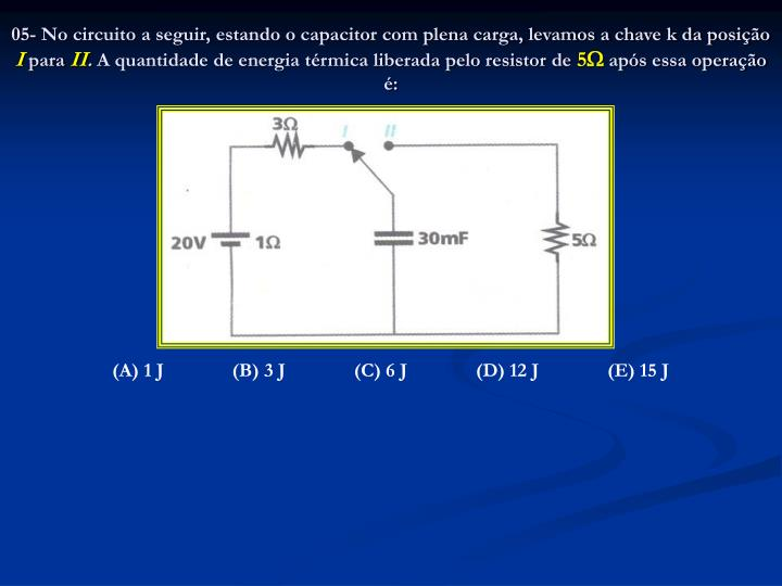 05- No circuito a seguir, estando o capacitor com plena carga, levamos a chave k da posição