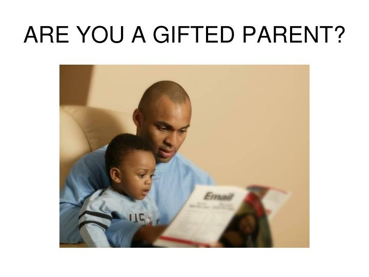 ARE YOU A GIFTED PARENT?