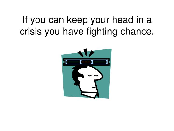 If you can keep your head in a crisis you have fighting chance.